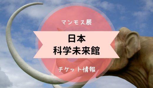 【日本科学未来館】チケットを安く購入する方法|絶対に割引できるのはこれ!マンモス展