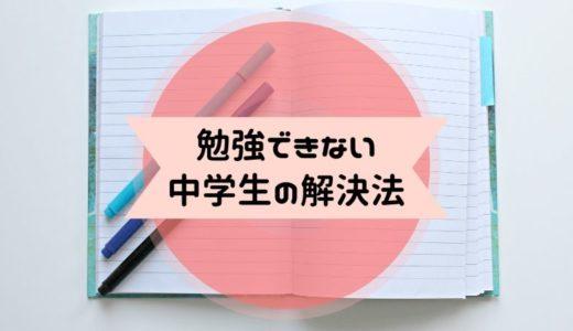 【勉強できない中学生】11の解決方法とおすすめの勉強方法